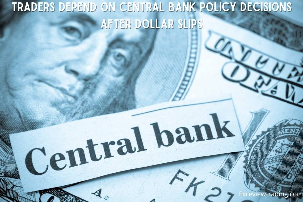 Traders depend on Central Bank Policy Decisions after Dollar Slips